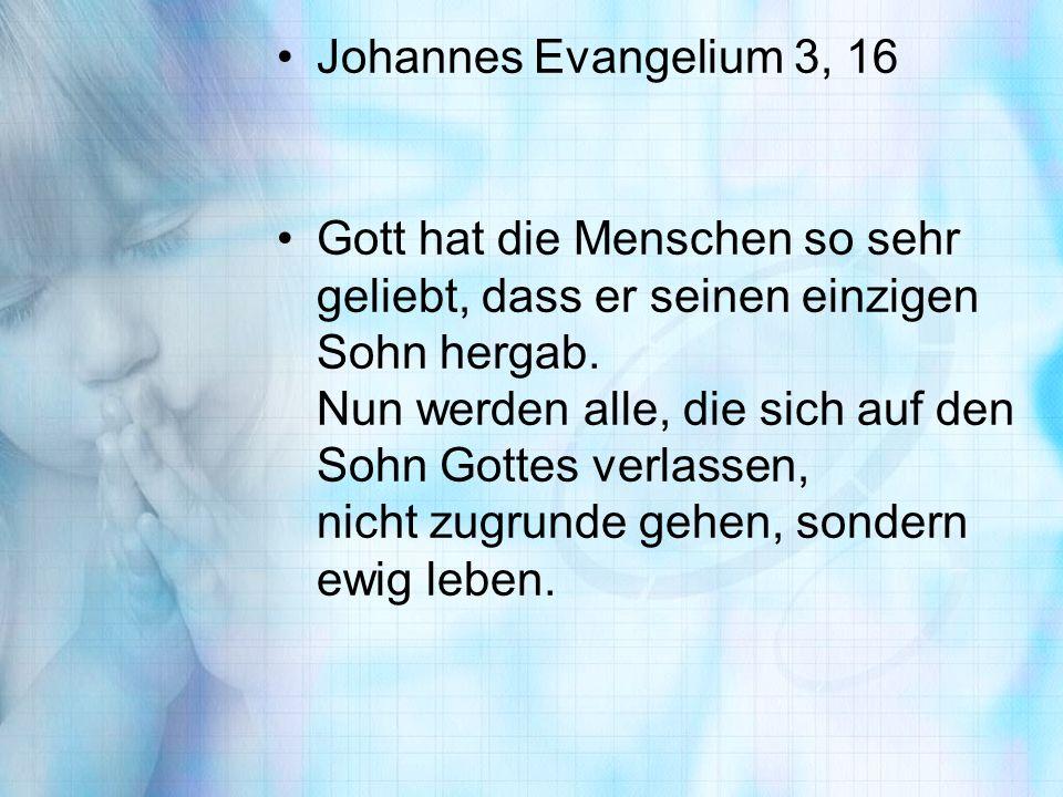 Johannes Evangelium 3, 16 Gott hat die Menschen so sehr geliebt, dass er seinen einzigen Sohn hergab. Nun werden alle, die sich auf den Sohn Gottes ve