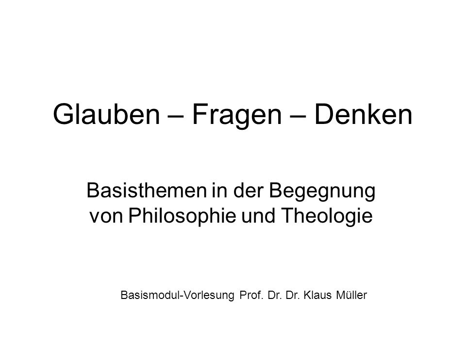 Glauben – Fragen – Denken Basisthemen in der Begegnung von Philosophie und Theologie Basismodul-Vorlesung Prof. Dr. Dr. Klaus Müller