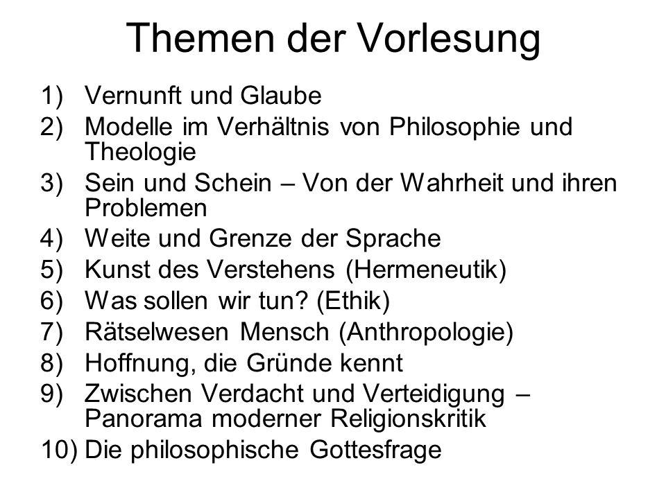 Themen der Vorlesung 1)Vernunft und Glaube 2)Modelle im Verhältnis von Philosophie und Theologie 3)Sein und Schein – Von der Wahrheit und ihren Proble