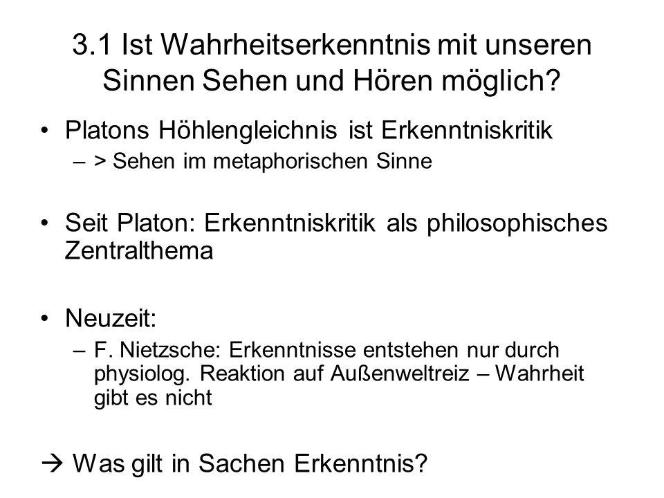 3.1 Ist Wahrheitserkenntnis mit unseren Sinnen Sehen und Hören möglich? Platons Höhlengleichnis ist Erkenntniskritik –> Sehen im metaphorischen Sinne