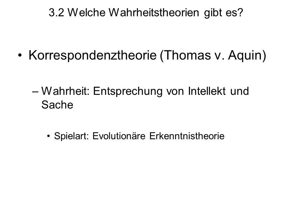 3.2 Welche Wahrheitstheorien gibt es? Korrespondenztheorie (Thomas v. Aquin) –Wahrheit: Entsprechung von Intellekt und Sache Spielart: Evolutionäre Er