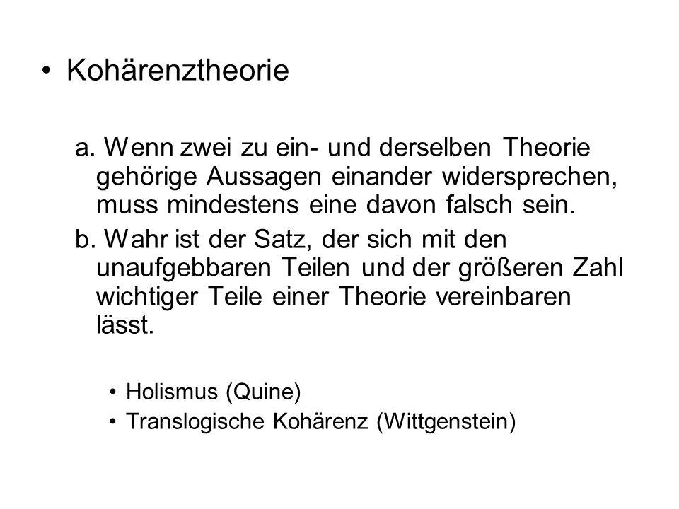 Kohärenztheorie a. Wenn zwei zu ein- und derselben Theorie gehörige Aussagen einander widersprechen, muss mindestens eine davon falsch sein. b. Wahr i