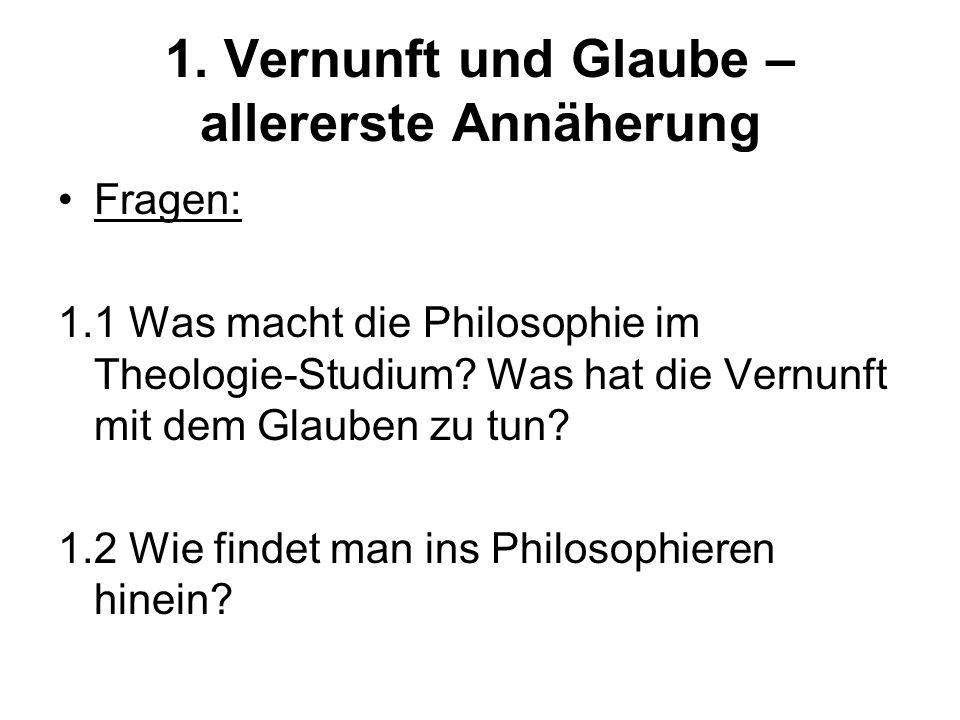 1. Vernunft und Glaube – allererste Annäherung Fragen: 1.1 Was macht die Philosophie im Theologie-Studium? Was hat die Vernunft mit dem Glauben zu tun