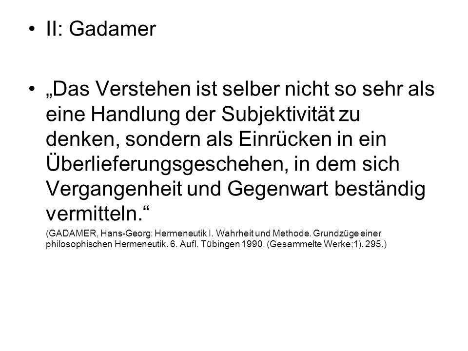 """II: Gadamer """"Das Verstehen ist selber nicht so sehr als eine Handlung der Subjektivität zu denken, sondern als Einrücken in ein Überlieferungsgeschehe"""