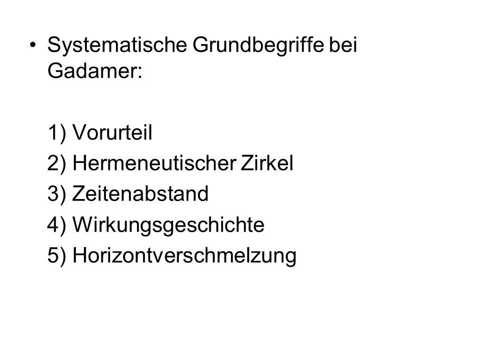 Systematische Grundbegriffe bei Gadamer: 1) Vorurteil 2) Hermeneutischer Zirkel 3) Zeitenabstand 4) Wirkungsgeschichte 5) Horizontverschmelzung
