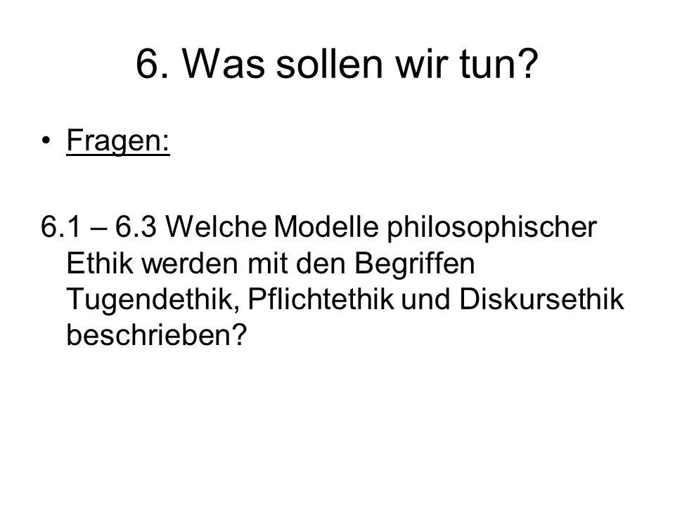 6. Was sollen wir tun? Fragen: 6.1 – 6.3 Welche Modelle philosophischer Ethik werden mit den Begriffen Tugendethik, Pflichtethik und Diskursethik besc