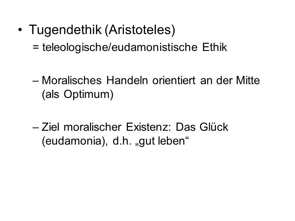 Tugendethik (Aristoteles) = teleologische/eudamonistische Ethik –Moralisches Handeln orientiert an der Mitte (als Optimum) –Ziel moralischer Existenz: