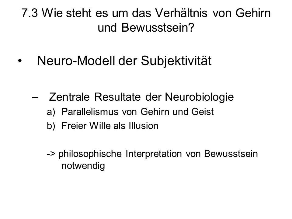 7.3 Wie steht es um das Verhältnis von Gehirn und Bewusstsein? Neuro-Modell der Subjektivität –Zentrale Resultate der Neurobiologie a)Parallelismus vo