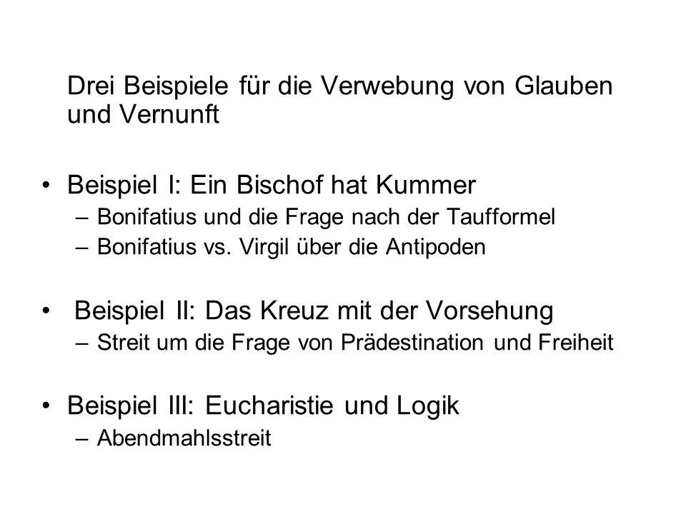 Drei Beispiele für die Verwebung von Glauben und Vernunft Beispiel I: Ein Bischof hat Kummer –Bonifatius und die Frage nach der Taufformel –Bonifatius
