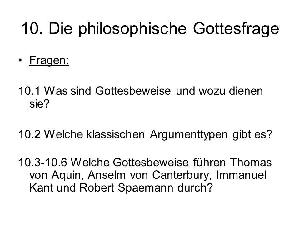 10. Die philosophische Gottesfrage Fragen: 10.1 Was sind Gottesbeweise und wozu dienen sie? 10.2 Welche klassischen Argumenttypen gibt es? 10.3-10.6 W