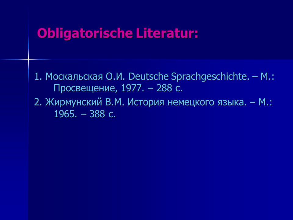 Obligatorische Literatur: 1.Москальская О.И. Deutsche Sprachgeschichte.