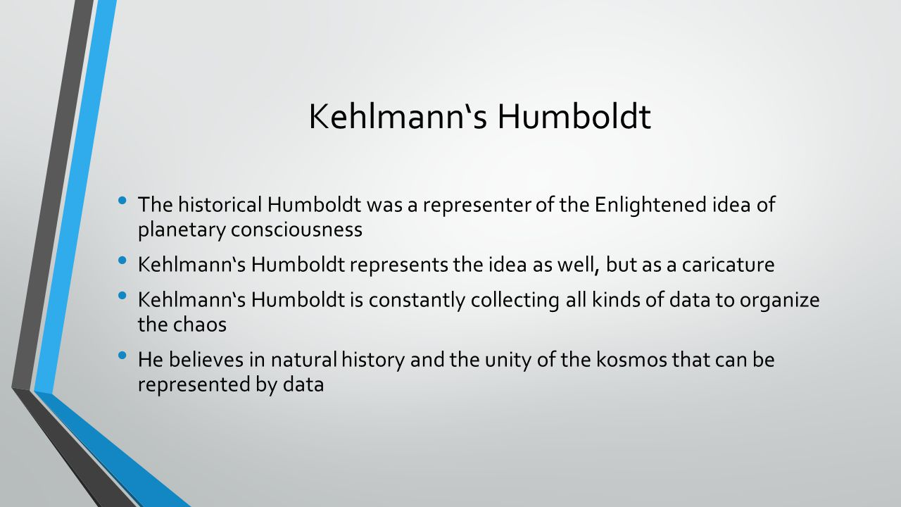 Kehlmann's Humboldt The historical Humboldt was a representer of the Enlightened idea of planetary consciousness Kehlmann's Humboldt represents the idea as well, but as a caricature Kehlmann's Humboldt is constantly collecting all kinds of data to organize the chaos He believes in natural history and the unity of the kosmos that can be represented by data
