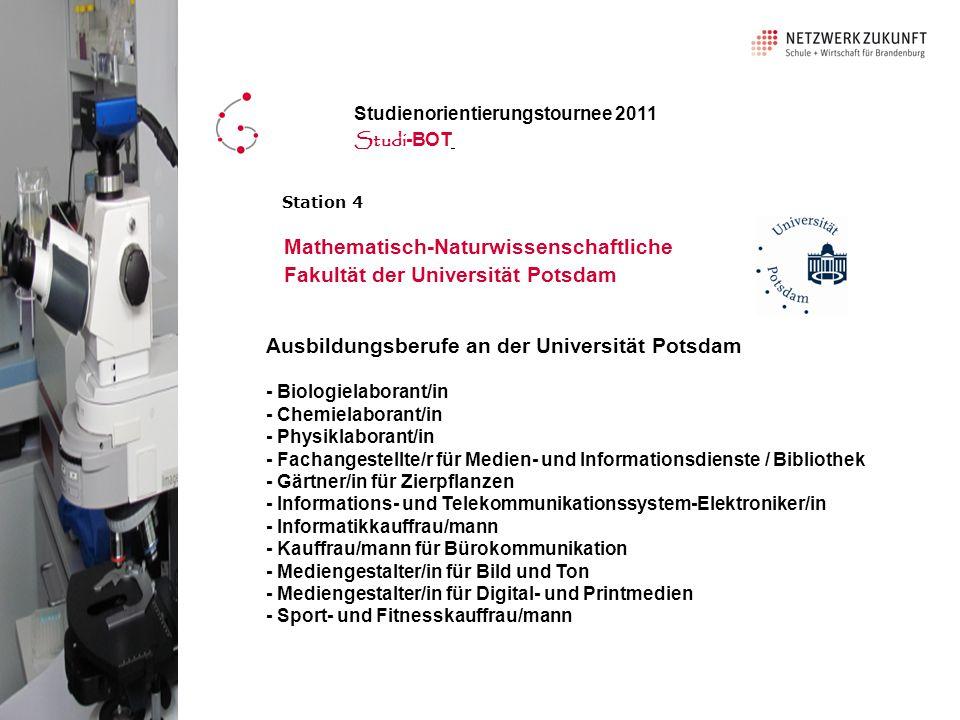 Ausbildungsberufe an der Universität Potsdam - Biologielaborant/in - Chemielaborant/in - Physiklaborant/in - Fachangestellte/r für Medien- und Informationsdienste / Bibliothek - Gärtner/in für Zierpflanzen - Informations- und Telekommunikationssystem-Elektroniker/in - Informatikkauffrau/mann - Kauffrau/mann für Bürokommunikation - Mediengestalter/in für Bild und Ton - Mediengestalter/in für Digital- und Printmedien - Sport- und Fitnesskauffrau/mann Mathematisch-Naturwissenschaftliche Fakultät der Universität Potsdam Studienorientierungstournee 2011 Studi -BOT Station 4