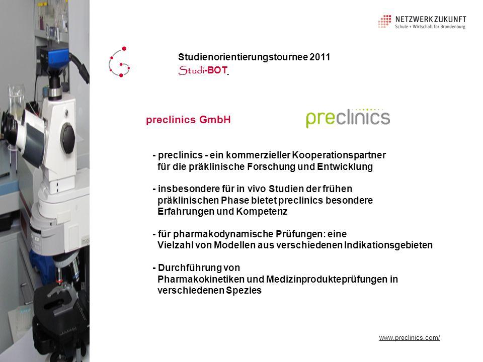 - preclinics - ein kommerzieller Kooperationspartner für die präklinische Forschung und Entwicklung - insbesondere für in vivo Studien der frühen präklinischen Phase bietet preclinics besondere Erfahrungen und Kompetenz - für pharmakodynamische Prüfungen: eine Vielzahl von Modellen aus verschiedenen Indikationsgebieten - Durchführung von Pharmakokinetiken und Medizinprodukteprüfungen in verschiedenen Spezies www.pixelio.de preclinics GmbH Studienorientierungstournee 2011 Studi -BOT www.preclinics.com/