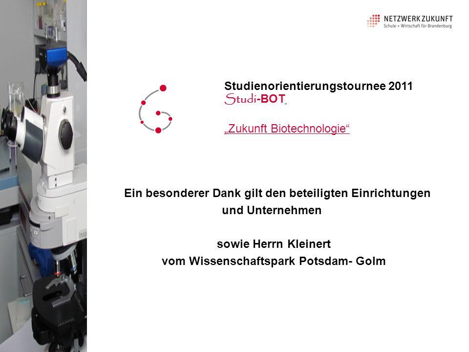 """Ein besonderer Dank gilt den beteiligten Einrichtungen und Unternehmen sowie Herrn Kleinert vom Wissenschaftspark Potsdam- Golm Studienorientierungstournee 2011 Studi -BOT """"Zukunft Biotechnologie"""