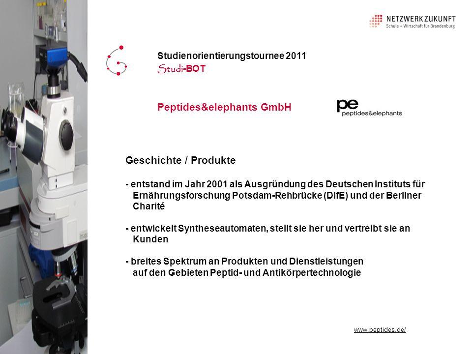 Peptides&elephants GmbH Geschichte / Produkte - entstand im Jahr 2001 als Ausgründung des Deutschen Instituts für Ernährungsforschung Potsdam-Rehbrücke (DIfE) und der Berliner Charité - entwickelt Syntheseautomaten, stellt sie her und vertreibt sie an Kunden - breites Spektrum an Produkten und Dienstleistungen auf den Gebieten Peptid- und Antikörpertechnologie Studienorientierungstournee 2011 Studi -BOT www.peptides.de/