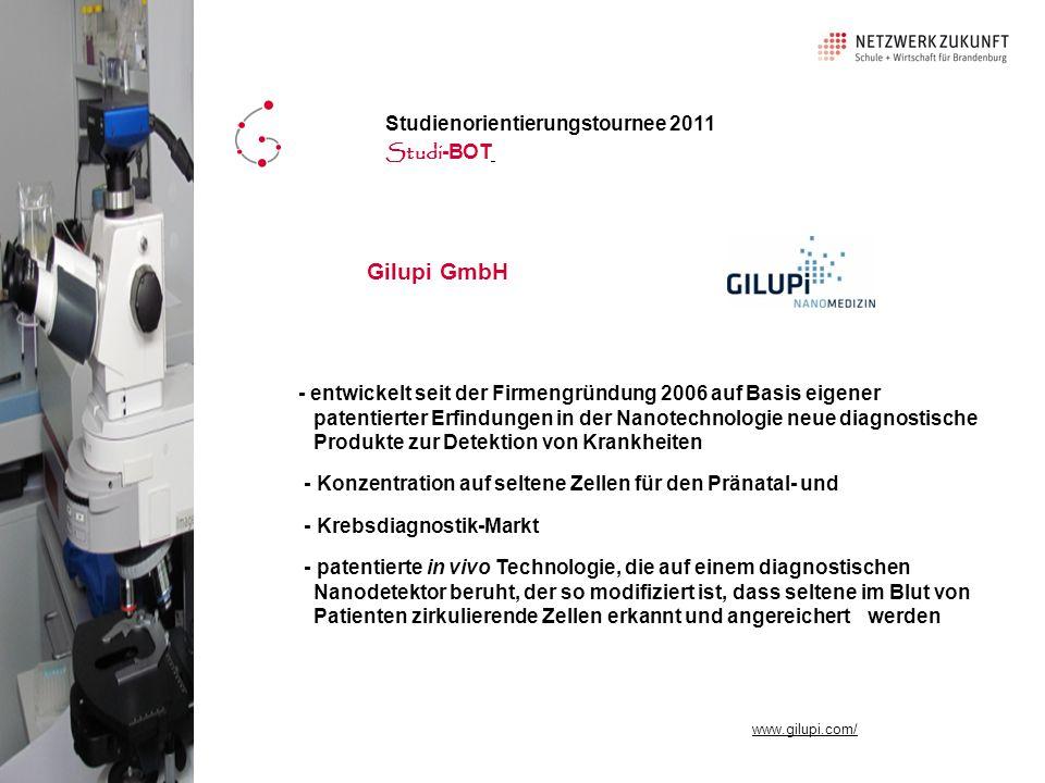 Gilupi GmbH - entwickelt seit der Firmengründung 2006 auf Basis eigener patentierter Erfindungen in der Nanotechnologie neue diagnostische Produkte zur Detektion von Krankheiten - Konzentration auf seltene Zellen für den Pränatal- und - Krebsdiagnostik-Markt - patentierte in vivo Technologie, die auf einem diagnostischen Nanodetektor beruht, der so modifiziert ist, dass seltene im Blut von Patienten zirkulierende Zellen erkannt und angereichert werden Studienorientierungstournee 2011 Studi -BOT www.gilupi.com/