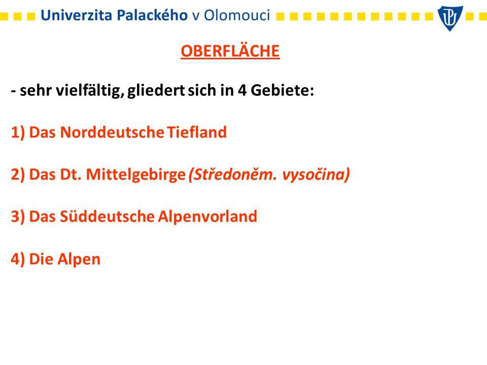 OBERFLÄCHE - sehr vielfältig, gliedert sich in 4 Gebiete: 1) Das Norddeutsche Tiefland 2) Das Dt. Mittelgebirge (Středoněm. vysočina) 3) Das Süddeutsc