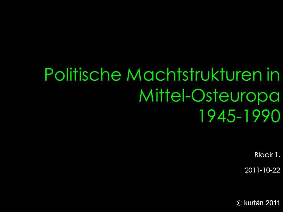 Politische Machtstrukturen in Mittel-Osteuropa 1945-1990 Block 1. 2011-10-22  kurtán 2011