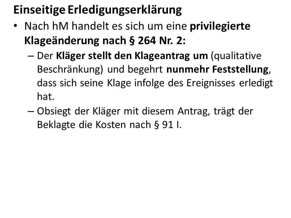 Einseitige Erledigungserklärung Nach hM handelt es sich um eine privilegierte Klageänderung nach § 264 Nr. 2: – Der Kläger stellt den Klageantrag um (