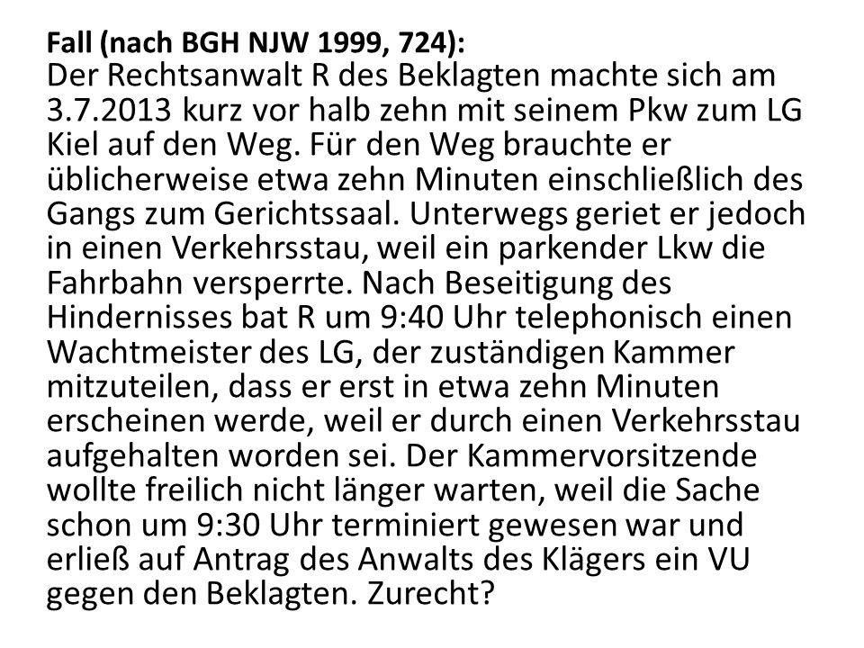 Fall (nach BGH NJW 1999, 724): Der Rechtsanwalt R des Beklagten machte sich am 3.7.2013 kurz vor halb zehn mit seinem Pkw zum LG Kiel auf den Weg. Für