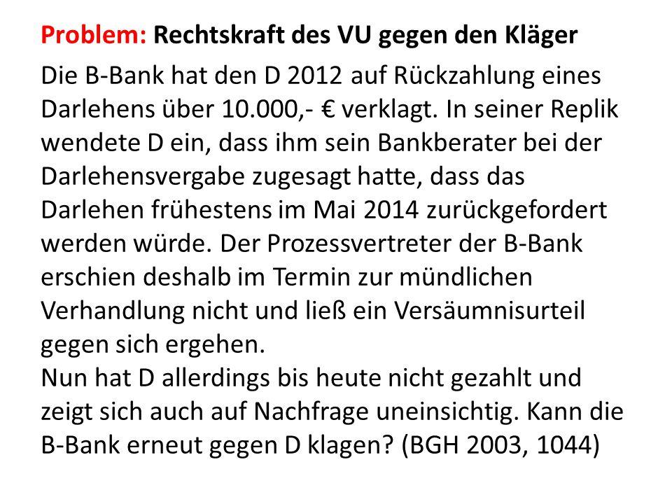 Problem: Rechtskraft des VU gegen den Kläger Die B-Bank hat den D 2012 auf Rückzahlung eines Darlehens über 10.000,- € verklagt. In seiner Replik wend