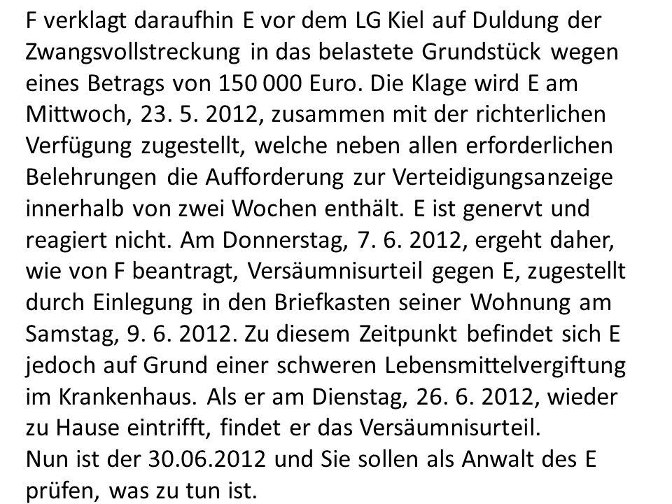 F verklagt daraufhin E vor dem LG Kiel auf Duldung der Zwangsvollstreckung in das belastete Grundstück wegen eines Betrags von 150 000 Euro. Die Klage