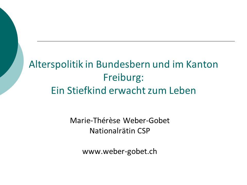 Alterspolitik in Bundesbern und im Kanton Freiburg: Ein Stiefkind erwacht zum Leben Marie-Thérèse Weber-Gobet Nationalrätin CSP www.weber-gobet.ch