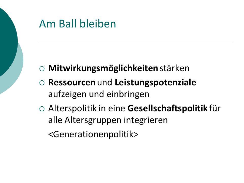 Am Ball bleiben  Mitwirkungsmöglichkeiten stärken  Ressourcen und Leistungspotenziale aufzeigen und einbringen  Alterspolitik in eine Gesellschaftspolitik für alle Altersgruppen integrieren