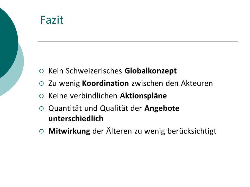 Fazit  Kein Schweizerisches Globalkonzept  Zu wenig Koordination zwischen den Akteuren  Keine verbindlichen Aktionspläne  Quantität und Qualität der Angebote unterschiedlich  Mitwirkung der Älteren zu wenig berücksichtigt