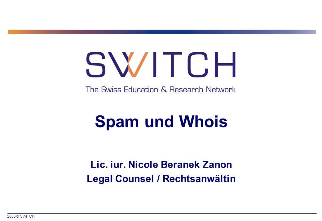 2005 © SWITCH Spam und Whois Lic. iur. Nicole Beranek Zanon Legal Counsel / Rechtsanwältin