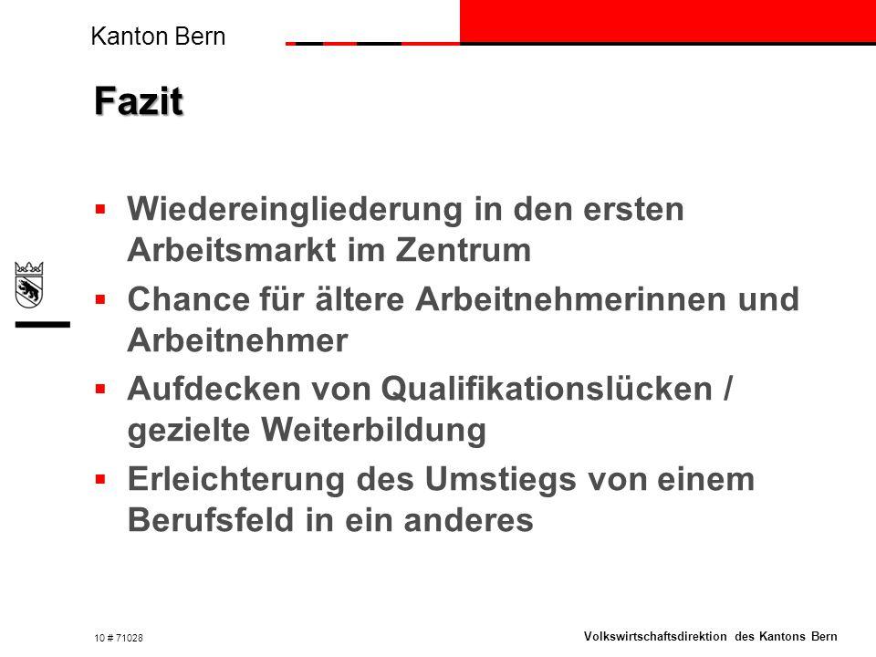 Kanton Bern Volkswirtschaftsdirektion des Kantons Bern Fazit  Wiedereingliederung in den ersten Arbeitsmarkt im Zentrum  Chance für ältere Arbeitnehmerinnen und Arbeitnehmer  Aufdecken von Qualifikationslücken / gezielte Weiterbildung  Erleichterung des Umstiegs von einem Berufsfeld in ein anderes 10 # 71028