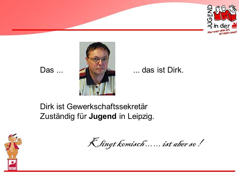 Das...... das ist Dirk. Dirk ist Gewerkschaftssekretär Zuständig für Jugend in Leipzig. Klingt komisch...... ist aber so !