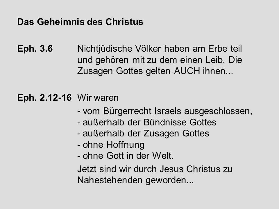 Das Geheimnis des Christus Eph. 3.6 Nichtjüdische Völker haben am Erbe teil und gehören mit zu dem einen Leib. Die Zusagen Gottes gelten AUCH ihnen...