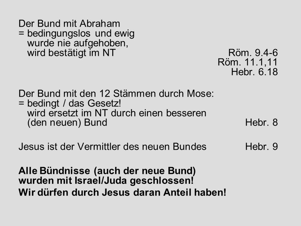 Der Bund mit Abraham = bedingungslos und ewig wurde nie aufgehoben, wird bestätigt im NTRöm. 9.4-6 Röm. 11.1,11 Hebr. 6.18 Der Bund mit den 12 Stämmen