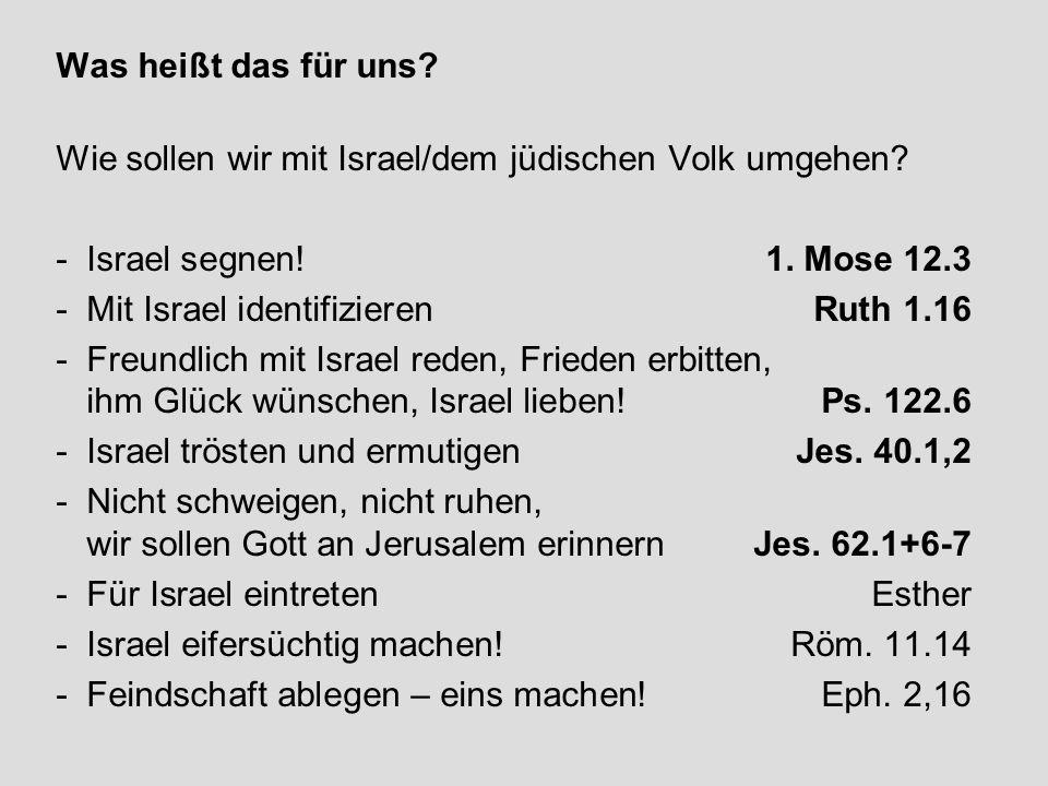 Was heißt das für uns? Wie sollen wir mit Israel/dem jüdischen Volk umgehen? - Israel segnen!1. Mose 12.3 - Mit Israel identifizierenRuth 1.16 - Freun