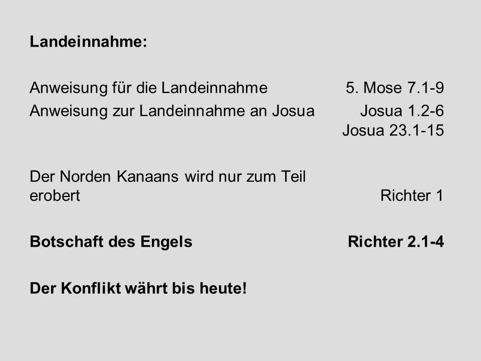 Landeinnahme: Anweisung für die Landeinnahme 5. Mose 7.1-9 Anweisung zur Landeinnahme an JosuaJosua 1.2-6 Josua 23.1-15 Der Norden Kanaans wird nur zu
