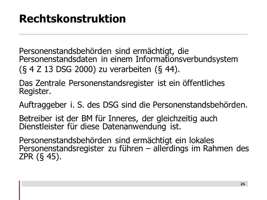 Rechtskonstruktion Personenstandsbehörden sind ermächtigt, die Personenstandsdaten in einem Informationsverbundsystem (§ 4 Z 13 DSG 2000) zu verarbeiten (§ 44).