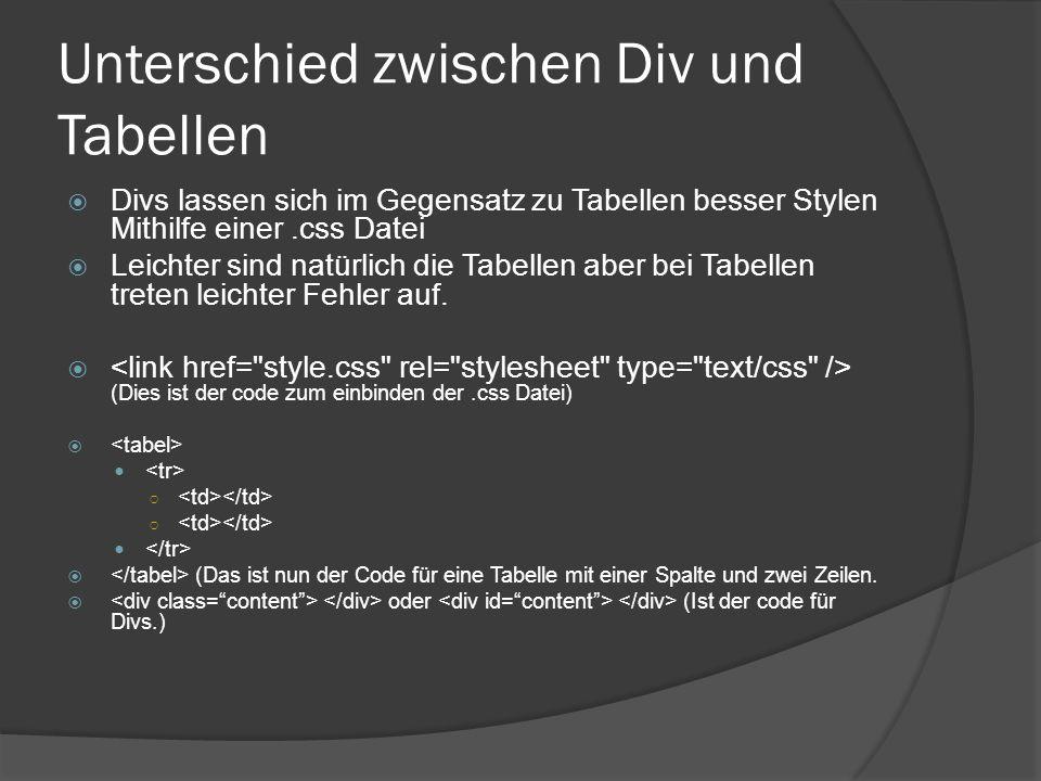 Unterschied zwischen Div und Tabellen  Divs lassen sich im Gegensatz zu Tabellen besser Stylen Mithilfe einer.css Datei  Leichter sind natürlich die