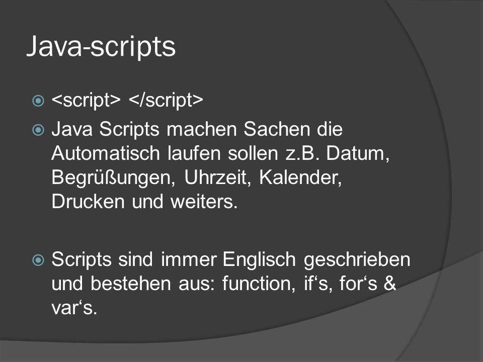 Java-scripts   Java Scripts machen Sachen die Automatisch laufen sollen z.B. Datum, Begrüßungen, Uhrzeit, Kalender, Drucken und weiters.  Scripts s
