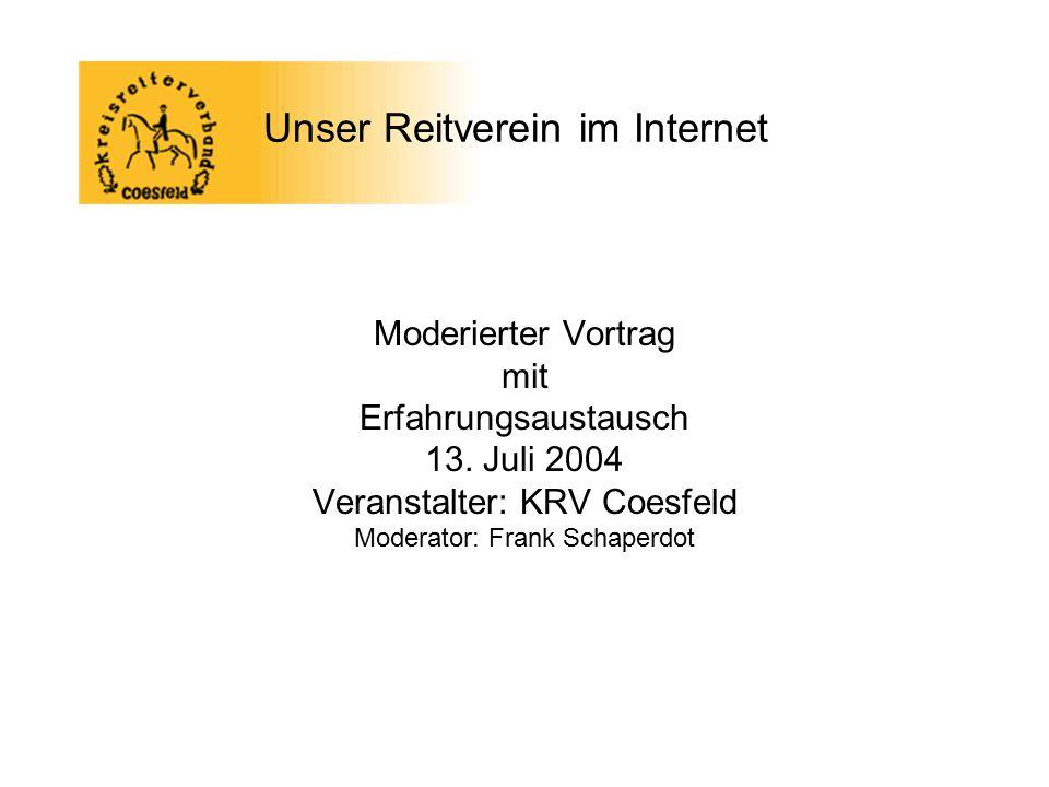 Unser Reitverein im Internet Moderierter Vortrag mit Erfahrungsaustausch 13. Juli 2004 Veranstalter: KRV Coesfeld Moderator: Frank Schaperdot