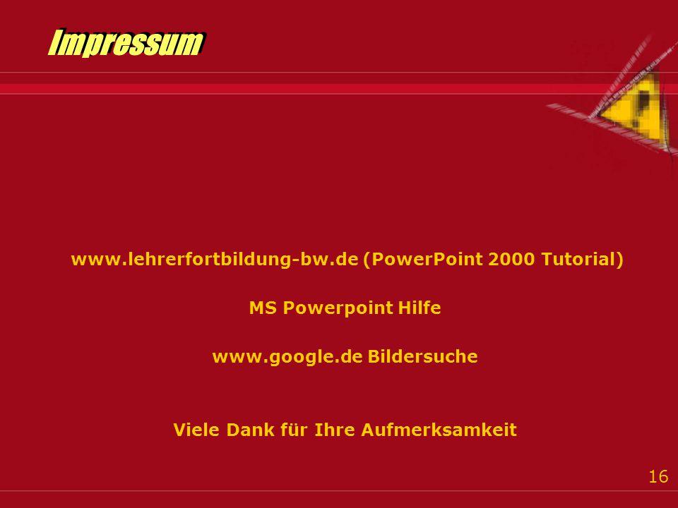 16 Impressum www.lehrerfortbildung-bw.de (PowerPoint 2000 Tutorial) MS Powerpoint Hilfe www.google.de Bildersuche Viele Dank für Ihre Aufmerksamkeit