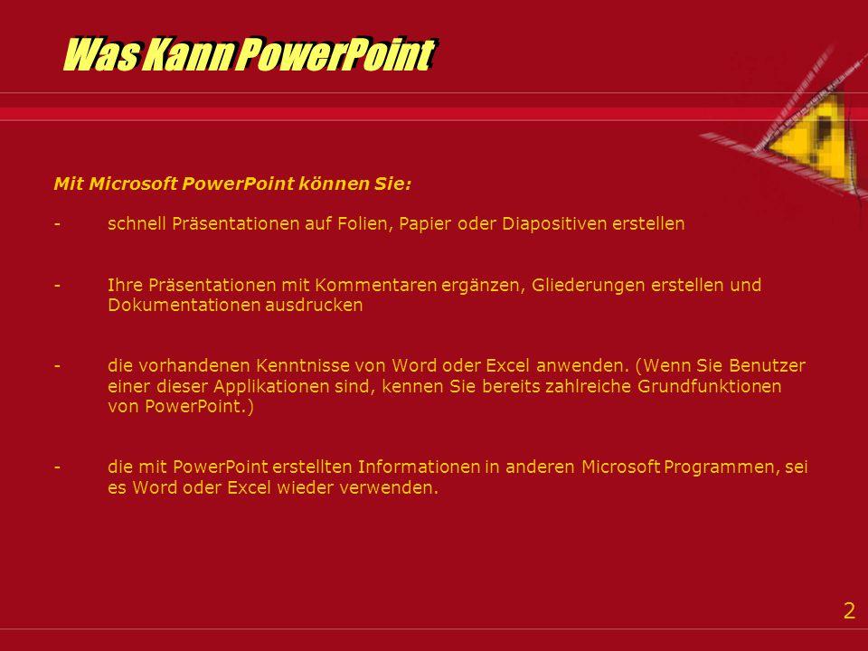 2 Was Kann PowerPoint Was Kann PowerPoint Mit Microsoft PowerPoint können Sie: -schnell Präsentationen auf Folien, Papier oder Diapositiven erstellen -Ihre Präsentationen mit Kommentaren ergänzen, Gliederungen erstellen und Dokumentationen ausdrucken -die vorhandenen Kenntnisse von Word oder Excel anwenden.