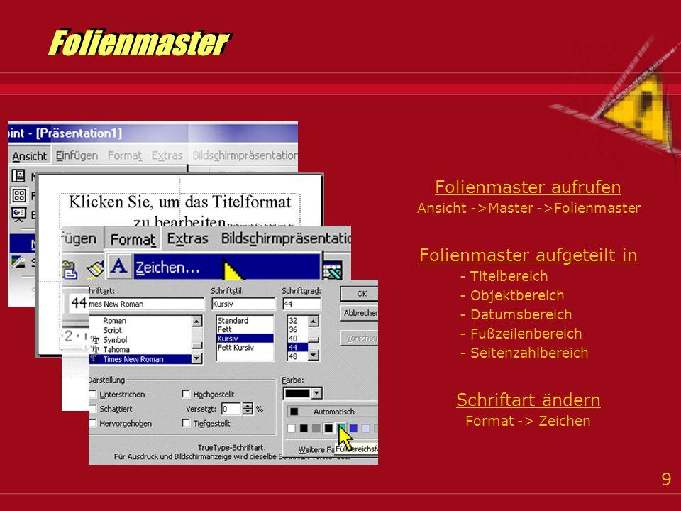 9 Folienmaster aufrufen Ansicht ->Master ->Folienmaster Folienmaster aufgeteilt in - Titelbereich - Objektbereich - Datumsbereich - Fußzeilenbereich - Seitenzahlbereich Schriftart ändern Format -> Zeichen