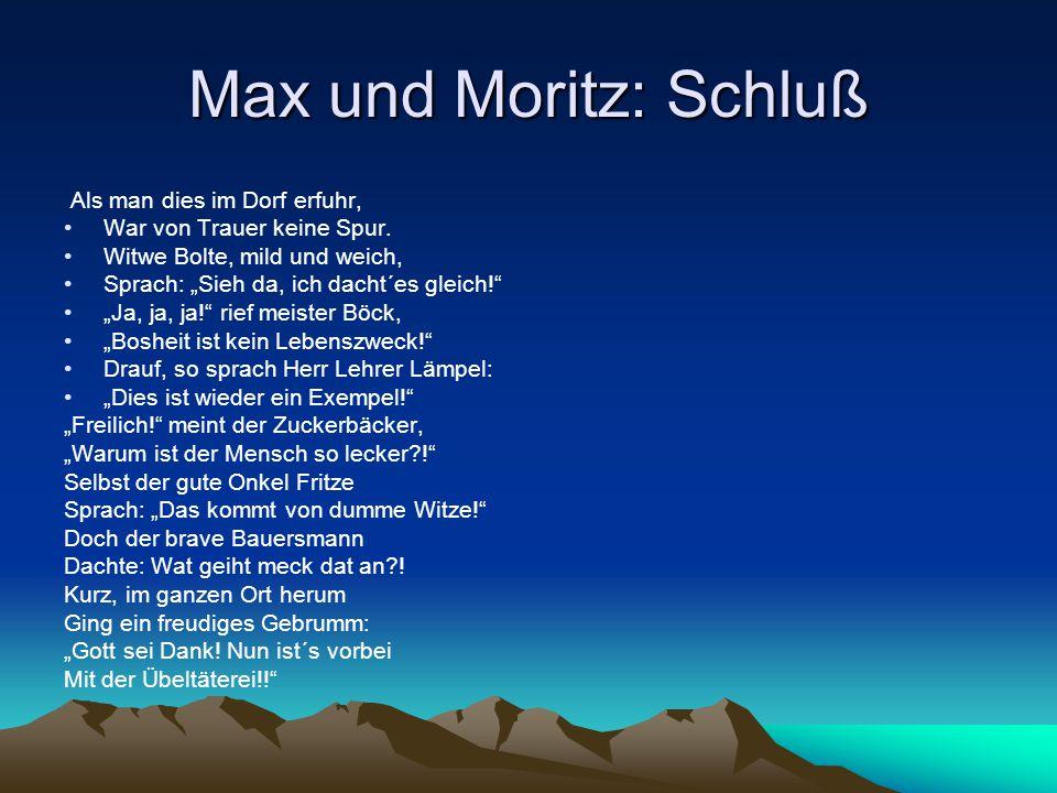 """Max und Moritz: Schluß Als man dies im Dorf erfuhr, War von Trauer keine Spur. Witwe Bolte, mild und weich, Sprach: """"Sieh da, ich dacht´es gleich!"""" """"J"""