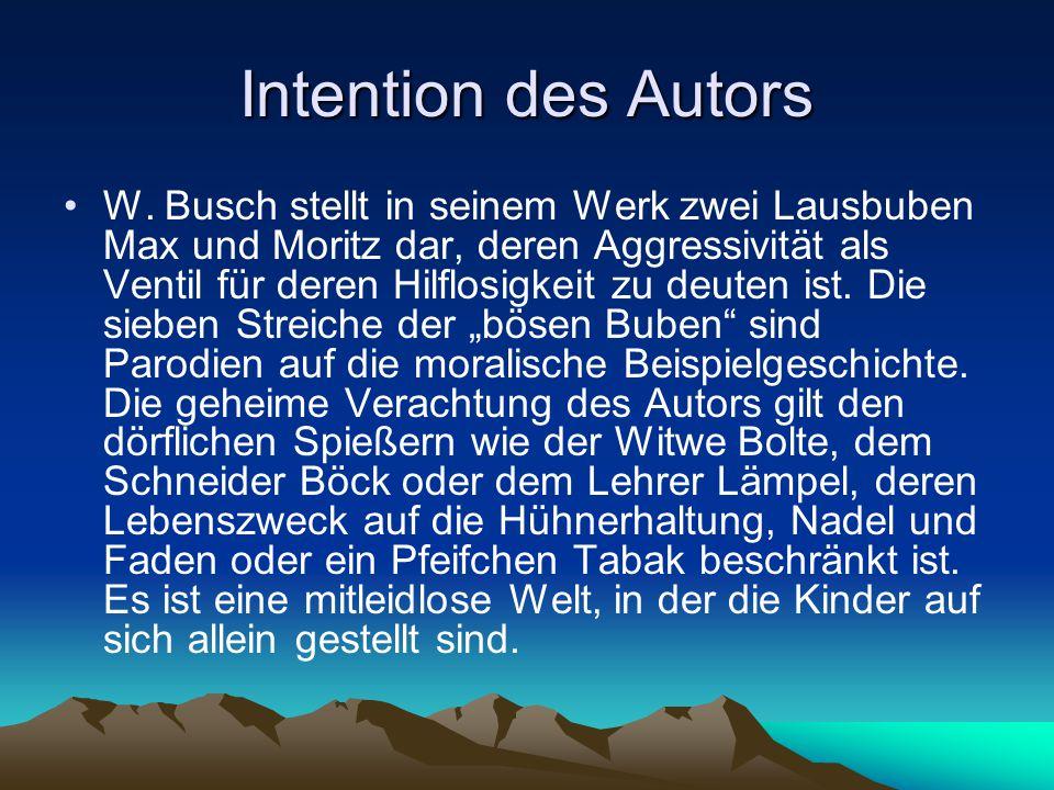Intention des Autors W. Busch stellt in seinem Werk zwei Lausbuben Max und Moritz dar, deren Aggressivität als Ventil für deren Hilflosigkeit zu deute
