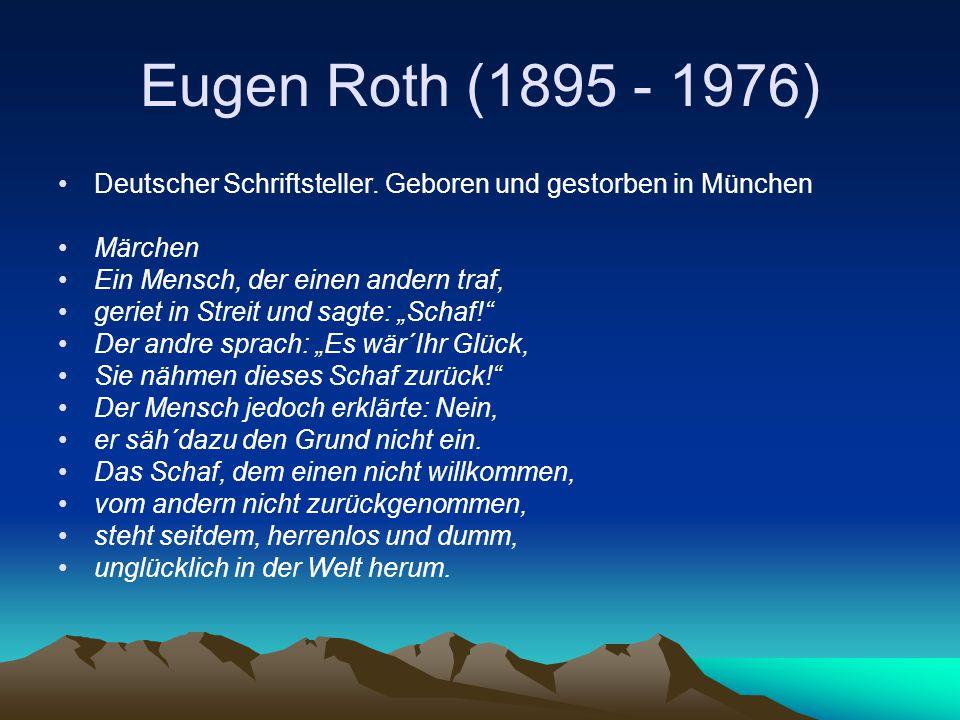 Eugen Roth (1895 - 1976) Deutscher Schriftsteller. Geboren und gestorben in München Märchen Ein Mensch, der einen andern traf, geriet in Streit und sa