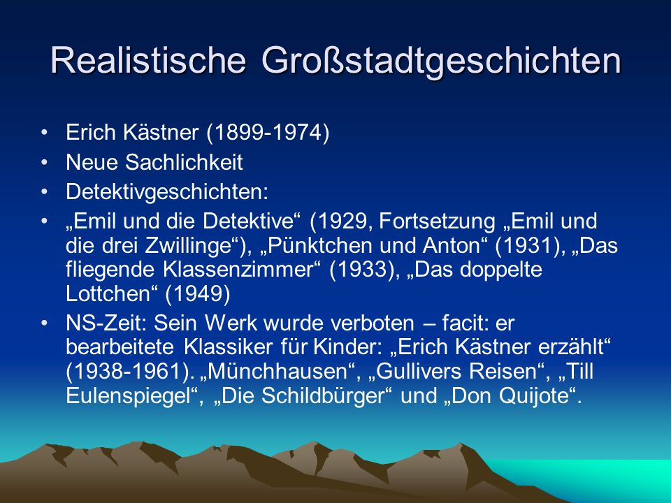 """Realistische Großstadtgeschichten Erich Kästner (1899-1974) Neue Sachlichkeit Detektivgeschichten: """"Emil und die Detektive (1929, Fortsetzung """"Emil und die drei Zwillinge ), """"Pünktchen und Anton (1931), """"Das fliegende Klassenzimmer (1933), """"Das doppelte Lottchen (1949) NS-Zeit: Sein Werk wurde verboten – facit: er bearbeitete Klassiker für Kinder: """"Erich Kästner erzählt (1938-1961)."""