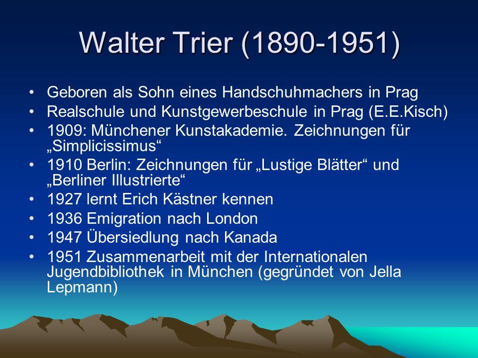 Walter Trier (1890-1951) Geboren als Sohn eines Handschuhmachers in Prag Realschule und Kunstgewerbeschule in Prag (E.E.Kisch) 1909: Münchener Kunstakademie.