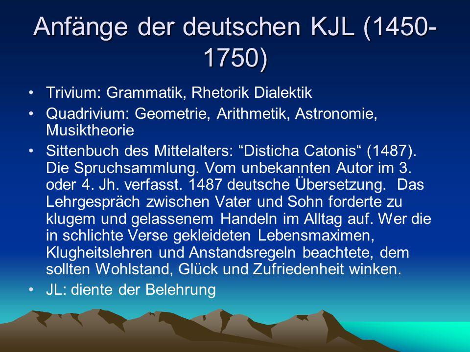Anfänge der deutschen KJL (1450- 1750) Trivium: Grammatik, Rhetorik Dialektik Quadrivium: Geometrie, Arithmetik, Astronomie, Musiktheorie Sittenbuch des Mittelalters: Disticha Catonis (1487).